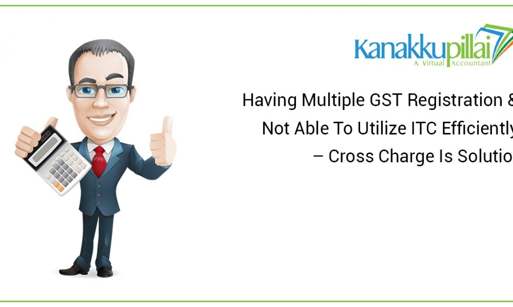 Having Multiple GST Registration & Not Able To Utilize ITC Efficiently – Cross Charge Is Solution