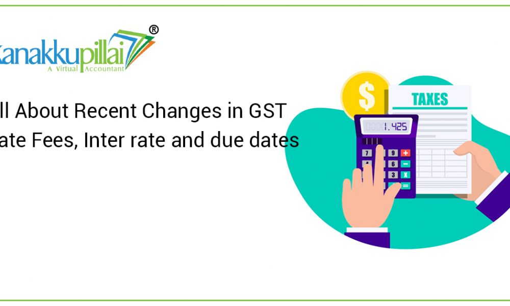 ALL ABOUT RECENT CHANGES IN GST LATE FEES, INTEREST RATE AND DUE DATES